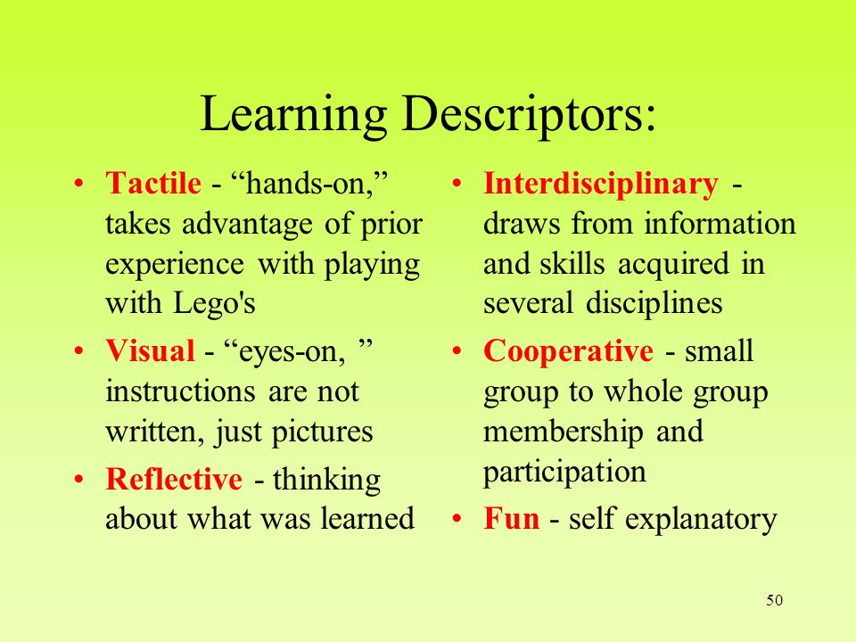 50 Learning Descriptors: Tactile - hands-on, takes advantage of prior experience with playing with Lego s Visual - eyes-on, instructions are not written, just pictures Reflective - thinking about what was learned Interdisciplinary - draws from information and skills acquired in several disciplines Cooperative - small group to whole group membership and participation Fun - self explanatory