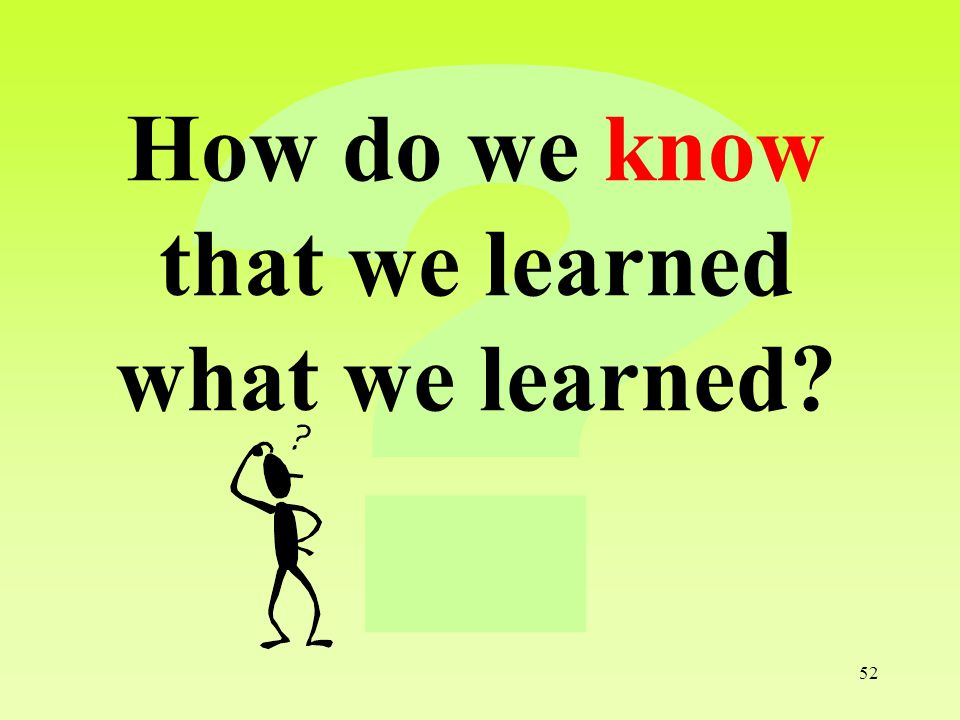 52 How do we know that we learned what we learned