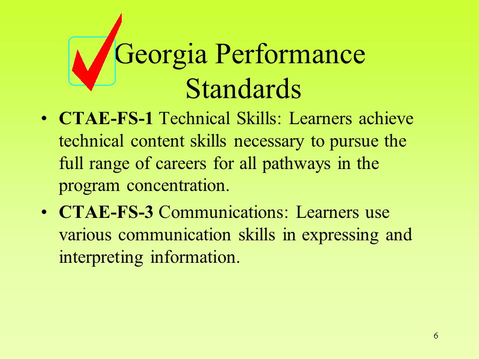 6 Georgia Performance Standards CTAE-FS-1 Technical Skills: Learners achieve technical content skills necessary to pursue the full range of careers for all pathways in the program concentration.