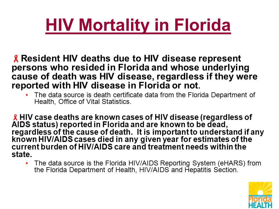 HIV Mortality in Florida  Resident HIV deaths due to HIV disease represent persons who resided in Florida and whose underlying cause of death was HIV disease, regardless if they were reported with HIV disease in Florida or not.