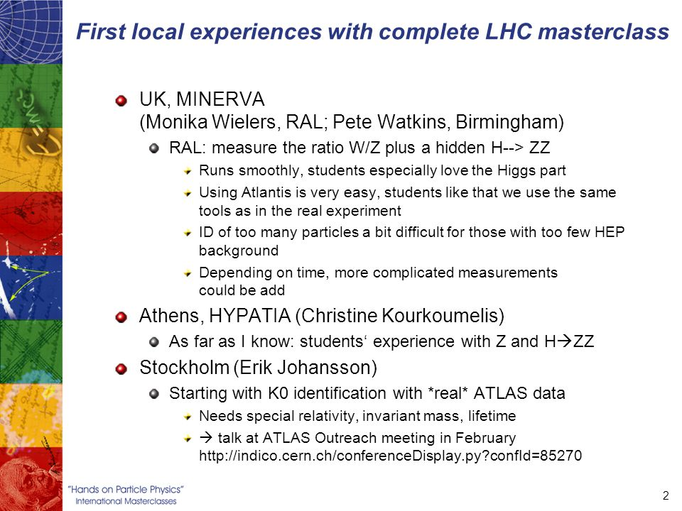 First local experiences with complete LHC masterclass UK, MINERVA (Monika Wielers, RAL; Pete Watkins, Birmingham) RAL: measure the ratio W/Z plus a hidden H--> ZZ Runs smoothly, students especially love the Higgs part Using Atlantis is very easy, students like that we use the same tools as in the real experiment ID of too many particles a bit difficult for those with too few HEP background Depending on time, more complicated measurements could be add Athens, HYPATIA (Christine Kourkoumelis) As far as I know: students' experience with Z and H  ZZ Stockholm (Erik Johansson) Starting with K0 identification with *real* ATLAS data Needs special relativity, invariant mass, lifetime  talk at ATLAS Outreach meeting in February   confId=