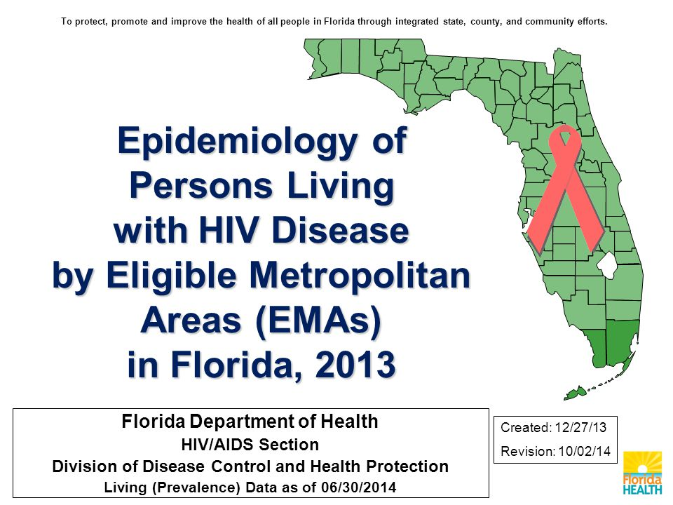 Epidemiology of Persons Living with HIV Disease by Eligible Metropolitan Areas (EMAs) in Florida, 2013 Florida Department of Health HIV/AIDS Section Division of Disease Control and Health Protection Living (Prevalence) Data as of 06/30/2014 Created: 12/27/13 Revision: 10/02/14 To protect, promote and improve the health of all people in Florida through integrated state, county, and community efforts.