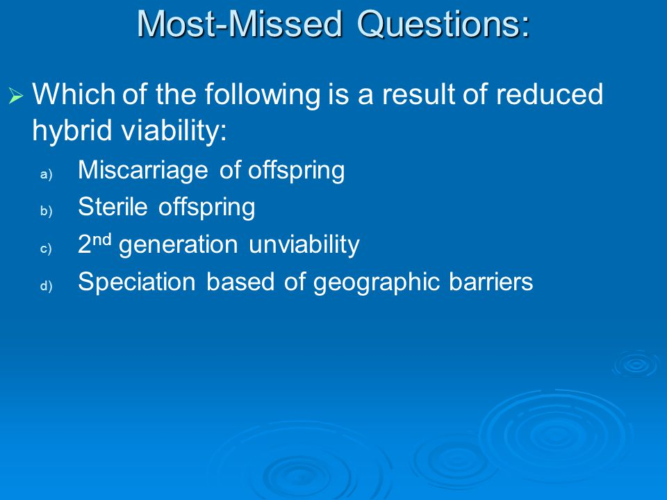 Most-Missed Questions:   Which of the following is a result of reduced hybrid viability: a) a) Miscarriage of offspring b) b) Sterile offspring c) c) 2 nd generation unviability d) d) Speciation based of geographic barriers