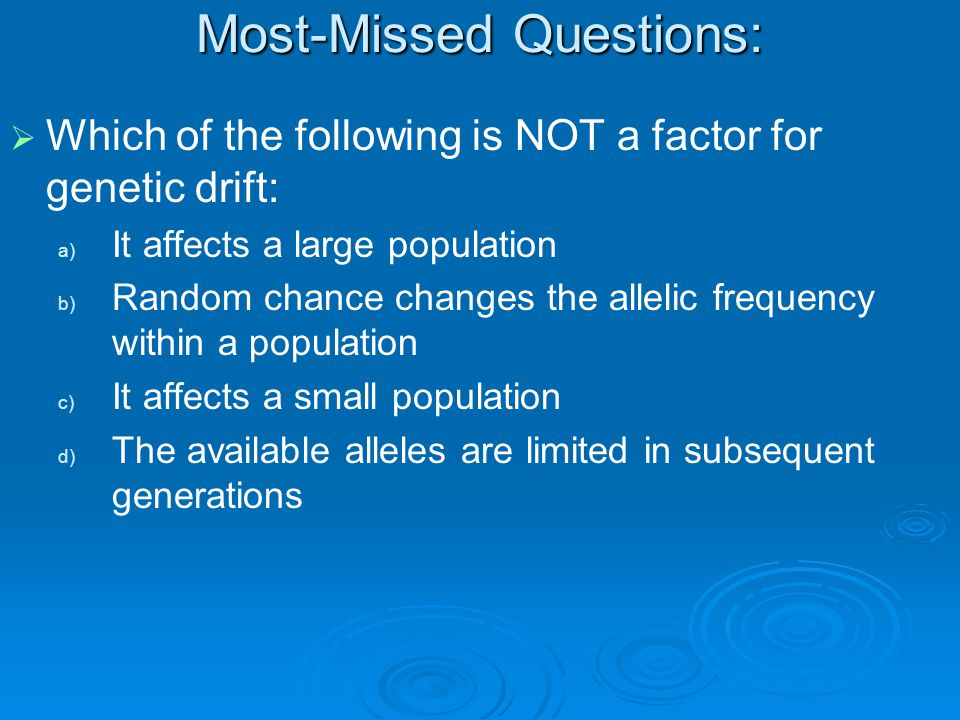 Most-Missed Questions:   Which of the following is NOT a factor for genetic drift: a) a) It affects a large population b) b) Random chance changes the allelic frequency within a population c) c) It affects a small population d) d) The available alleles are limited in subsequent generations