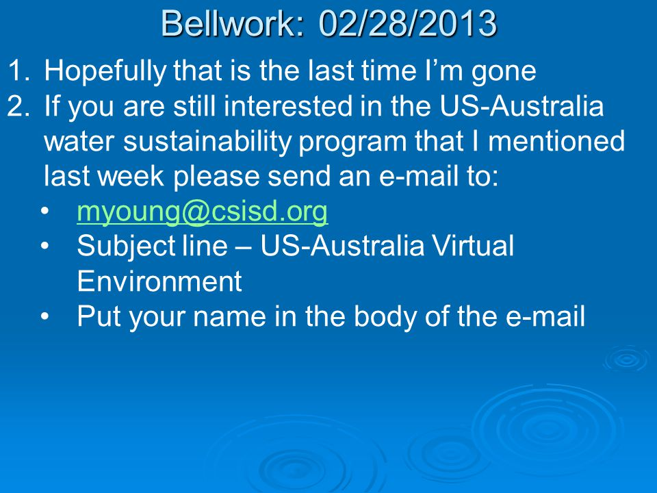 Bellwork: 02/28/ Hopefully that is the last time I'm gone 2.If you are still interested in the US-Australia water sustainability program that I mentioned last week please send an  to: Subject line – US-Australia Virtual Environment Put your name in the body of the