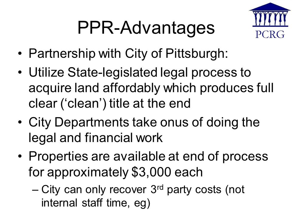 PPR-Advantages Partnership with City of Pittsburgh: Utilize State-legislated legal process to acquire land affordably which produces full clear ('clean') title at the end City Departments take onus of doing the legal and financial work Properties are available at end of process for approximately $3,000 each –City can only recover 3 rd party costs (not internal staff time, eg)