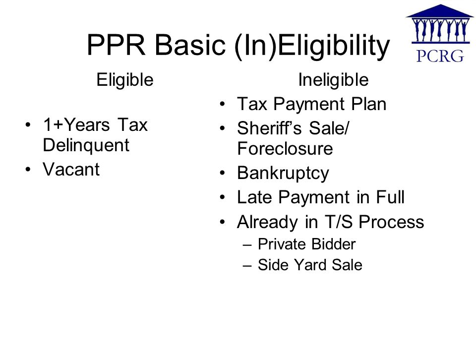 PPR Basic (In)Eligibility Eligible 1+Years Tax Delinquent Vacant Ineligible Tax Payment Plan Sheriff's Sale/ Foreclosure Bankruptcy Late Payment in Full Already in T/S Process –Private Bidder –Side Yard Sale