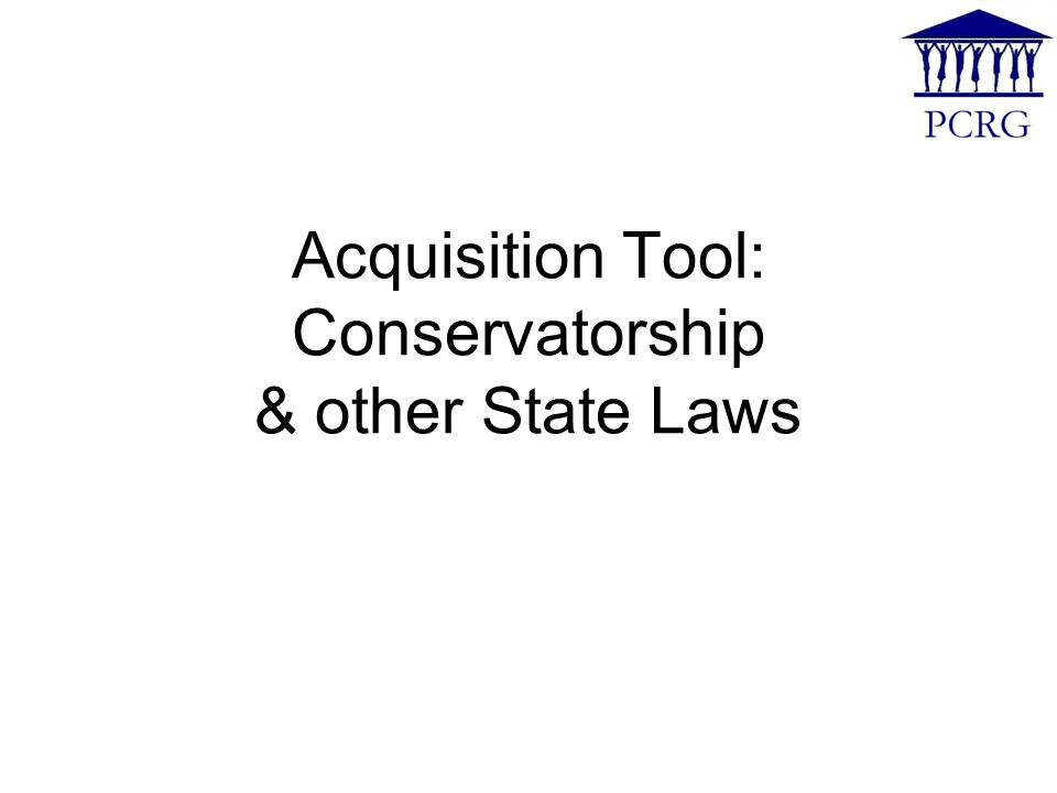 Acquisition Tool: Conservatorship & other State Laws