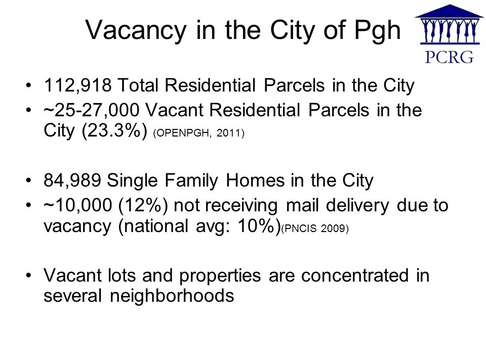 Vacancy in the City of Pgh 112,918 Total Residential Parcels in the City ~25-27,000 Vacant Residential Parcels in the City (23.3%) (OPENPGH, 2011) 84,989 Single Family Homes in the City ~10,000 (12%) not receiving mail delivery due to vacancy (national avg: 10%) (PNCIS 2009) Vacant lots and properties are concentrated in several neighborhoods