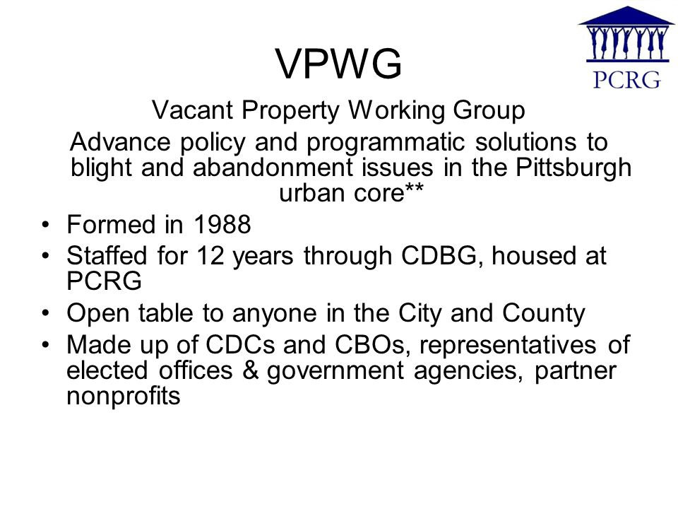 VPWG Vacant Property Working Group Advance policy and programmatic solutions to blight and abandonment issues in the Pittsburgh urban core** Formed in 1988 Staffed for 12 years through CDBG, housed at PCRG Open table to anyone in the City and County Made up of CDCs and CBOs, representatives of elected offices & government agencies, partner nonprofits