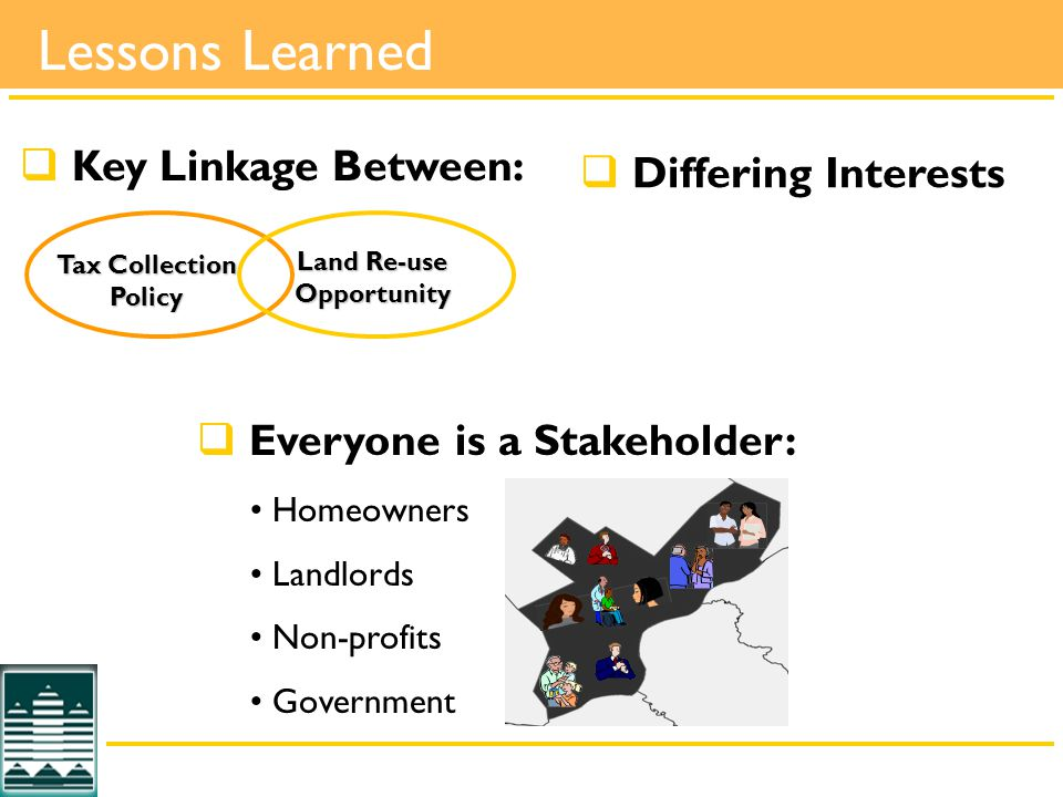 Lessons Learned  Key Linkage Between: Tax Collection Policy Land Re-use Opportunity  Everyone is a Stakeholder: Homeowners Landlords Non-profits Government  Differing Interests