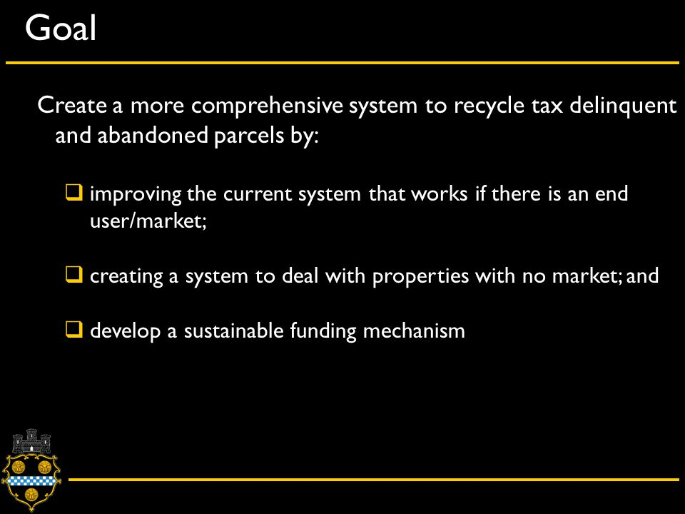 Goal Create a more comprehensive system to recycle tax delinquent and abandoned parcels by:  improving the current system that works if there is an end user/market;  creating a system to deal with properties with no market; and  develop a sustainable funding mechanism