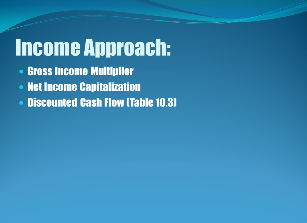 Income Approach: Gross Income Multiplier Net Income Capitalization Discounted Cash Flow (Table 10.3)