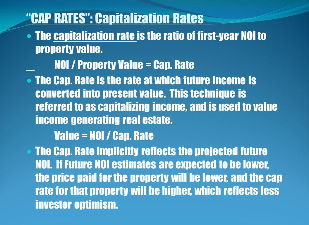 CAP RATES : Capitalization Rates The capitalization rate is the ratio of first-year NOI to property value.