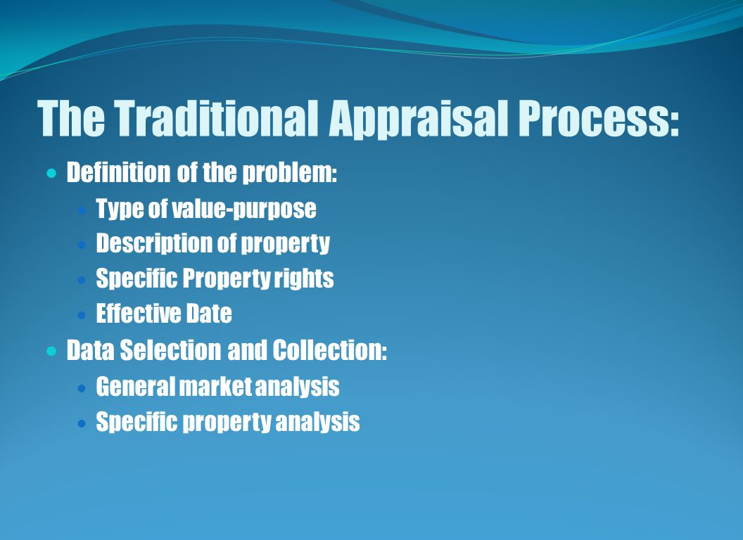 The Traditional Appraisal Process: Definition of the problem: Type of value-purpose Description of property Specific Property rights Effective Date Data Selection and Collection: General market analysis Specific property analysis