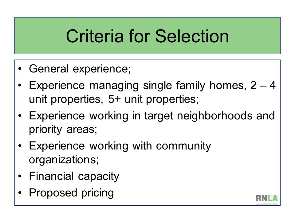 Criteria for Selection General experience; Experience managing single family homes, 2 – 4 unit properties, 5+ unit properties; Experience working in target neighborhoods and priority areas; Experience working with community organizations; Financial capacity Proposed pricing