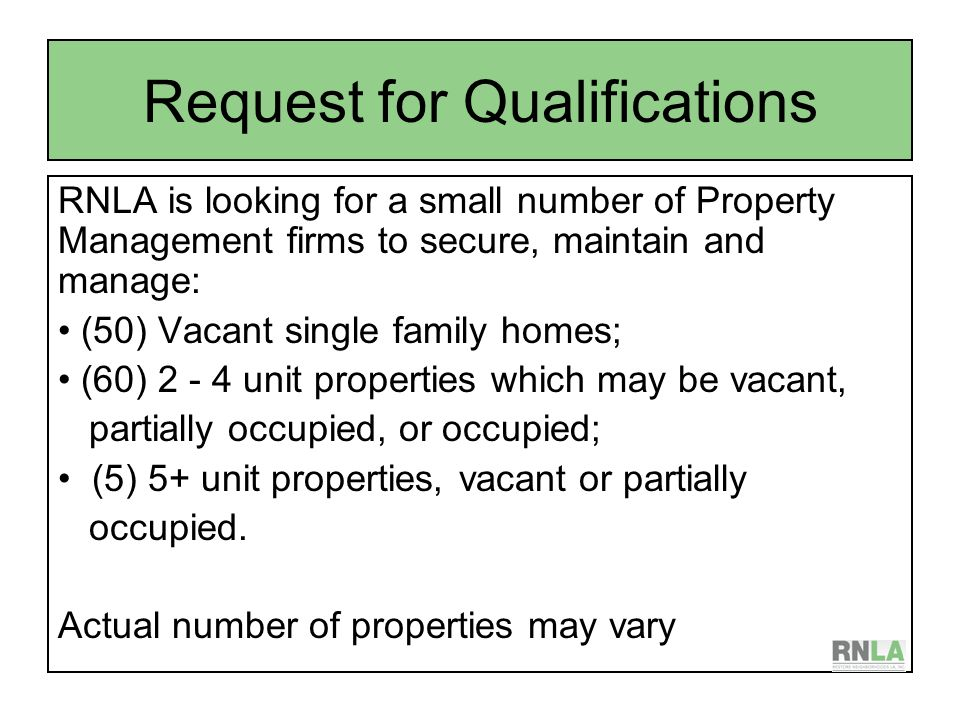 Request for Qualifications RNLA is looking for a small number of Property Management firms to secure, maintain and manage: (50) Vacant single family homes; (60) unit properties which may be vacant, partially occupied, or occupied; (5) 5+ unit properties, vacant or partially occupied.