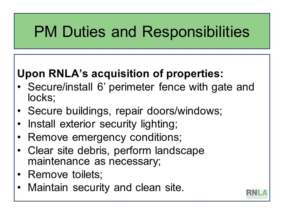 PM Duties and Responsibilities Upon RNLA's acquisition of properties: Secure/install 6' perimeter fence with gate and locks; Secure buildings, repair doors/windows; Install exterior security lighting; Remove emergency conditions; Clear site debris, perform landscape maintenance as necessary; Remove toilets; Maintain security and clean site.