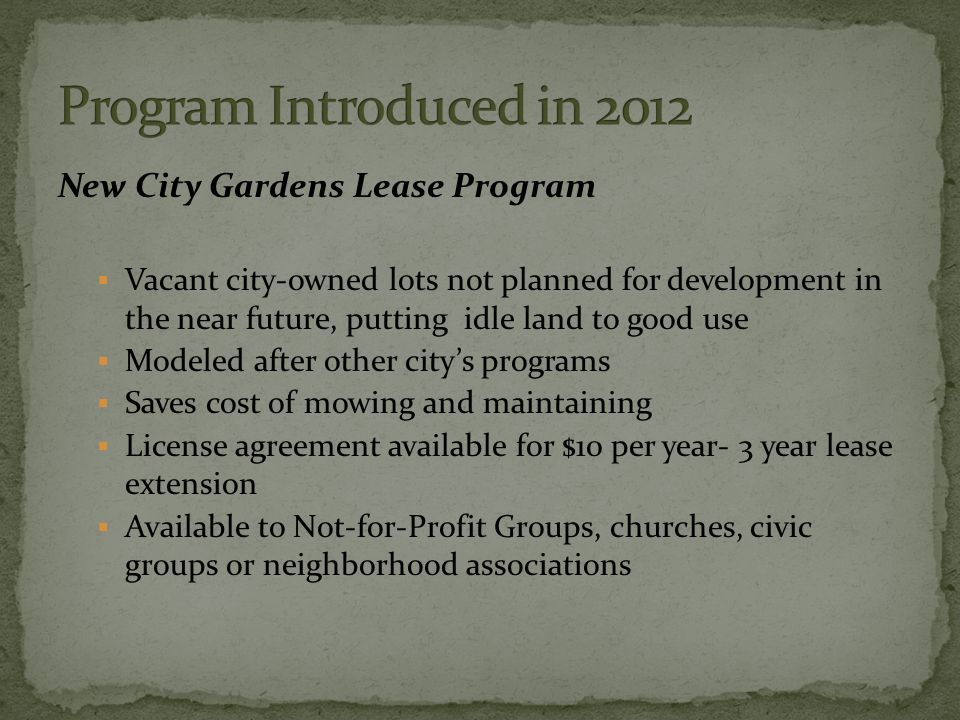 New City Gardens Lease Program  Vacant city-owned lots not planned for development in the near future, putting idle land to good use  Modeled after other city's programs  Saves cost of mowing and maintaining  License agreement available for $10 per year- 3 year lease extension  Available to Not-for-Profit Groups, churches, civic groups or neighborhood associations