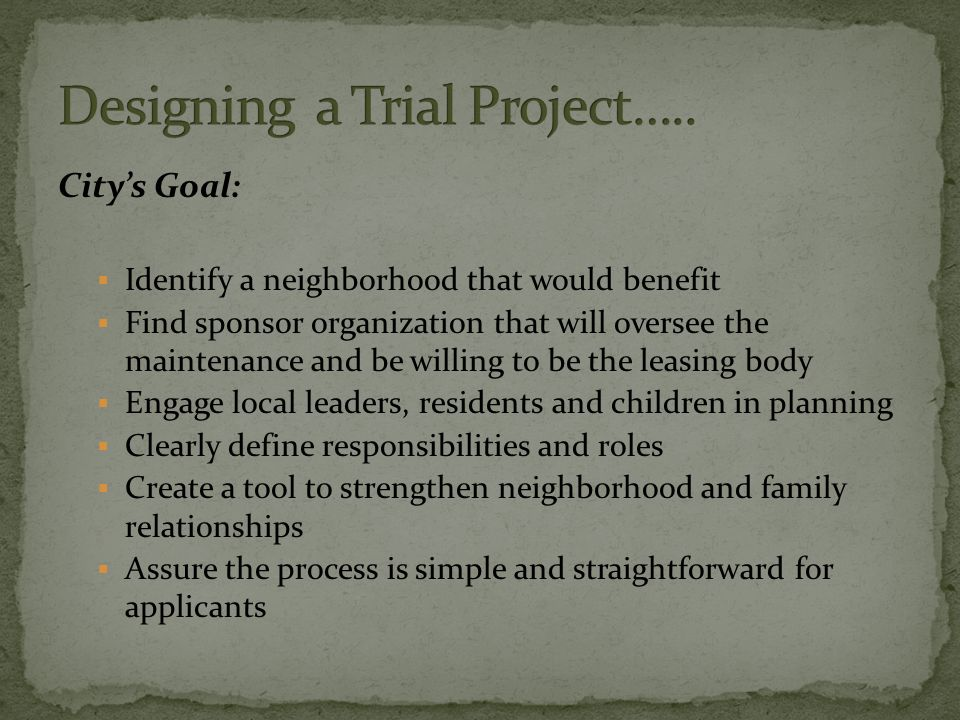 City's Goal:  Identify a neighborhood that would benefit  Find sponsor organization that will oversee the maintenance and be willing to be the leasing body  Engage local leaders, residents and children in planning  Clearly define responsibilities and roles  Create a tool to strengthen neighborhood and family relationships  Assure the process is simple and straightforward for applicants