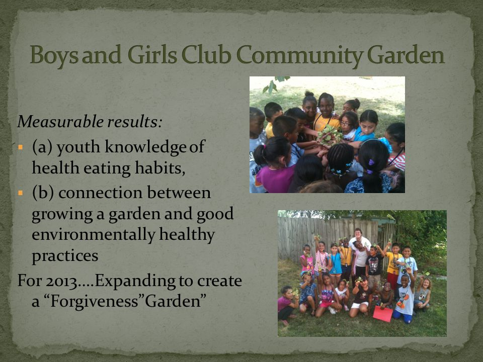 Measurable results:  (a) youth knowledge of health eating habits,  (b) connection between growing a garden and good environmentally healthy practices For 2013….Expanding to create a Forgiveness Garden