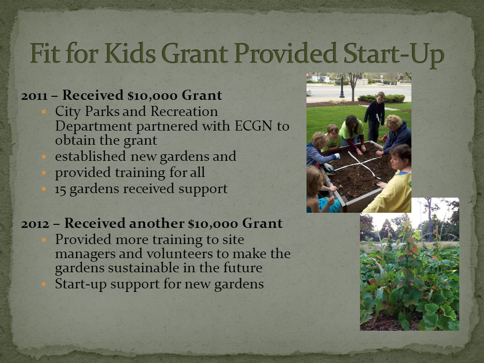 2011 – Received $10,000 Grant  City Parks and Recreation Department partnered with ECGN to obtain the grant  established new gardens and  provided training for all  15 gardens received support 2012 – Received another $10,000 Grant  Provided more training to site managers and volunteers to make the gardens sustainable in the future  Start-up support for new gardens