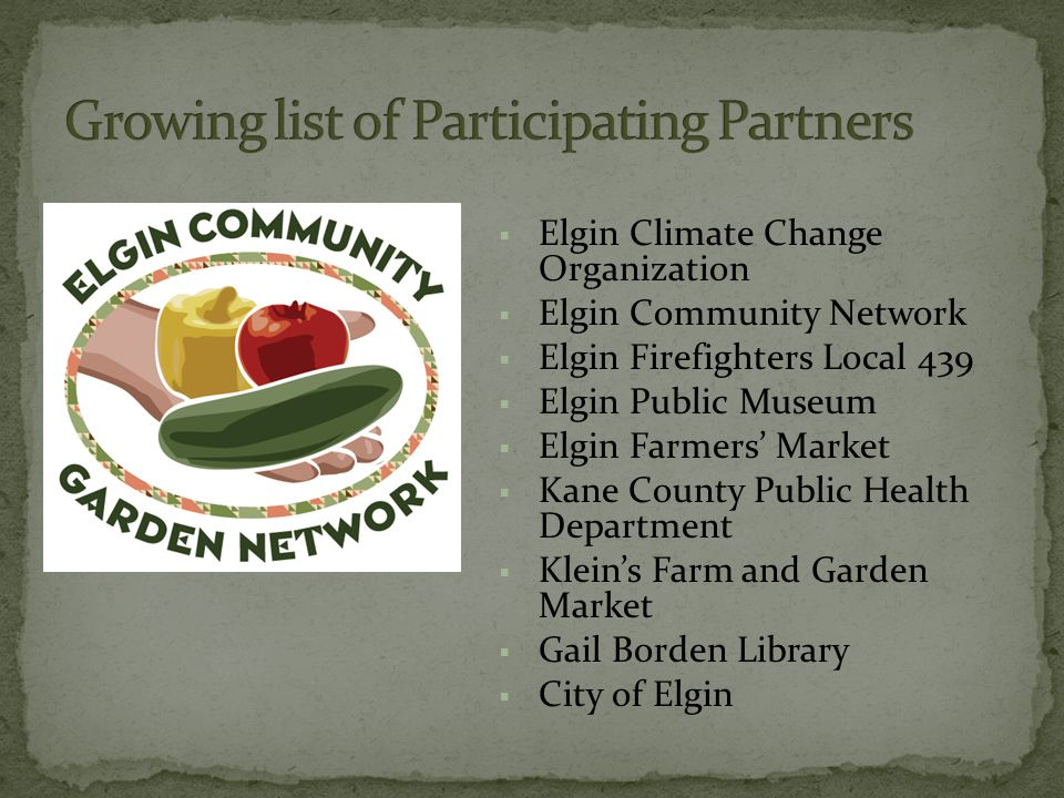  Elgin Climate Change Organization  Elgin Community Network  Elgin Firefighters Local 439  Elgin Public Museum  Elgin Farmers' Market  Kane County Public Health Department  Klein's Farm and Garden Market  Gail Borden Library  City of Elgin