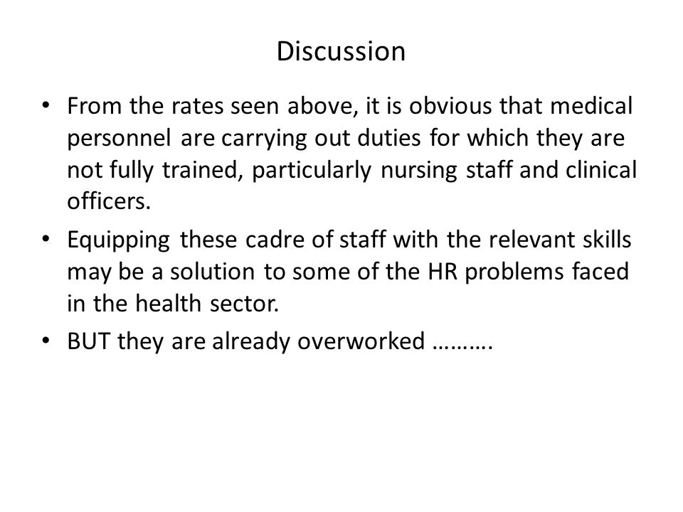 Discussion From the rates seen above, it is obvious that medical personnel are carrying out duties for which they are not fully trained, particularly nursing staff and clinical officers.