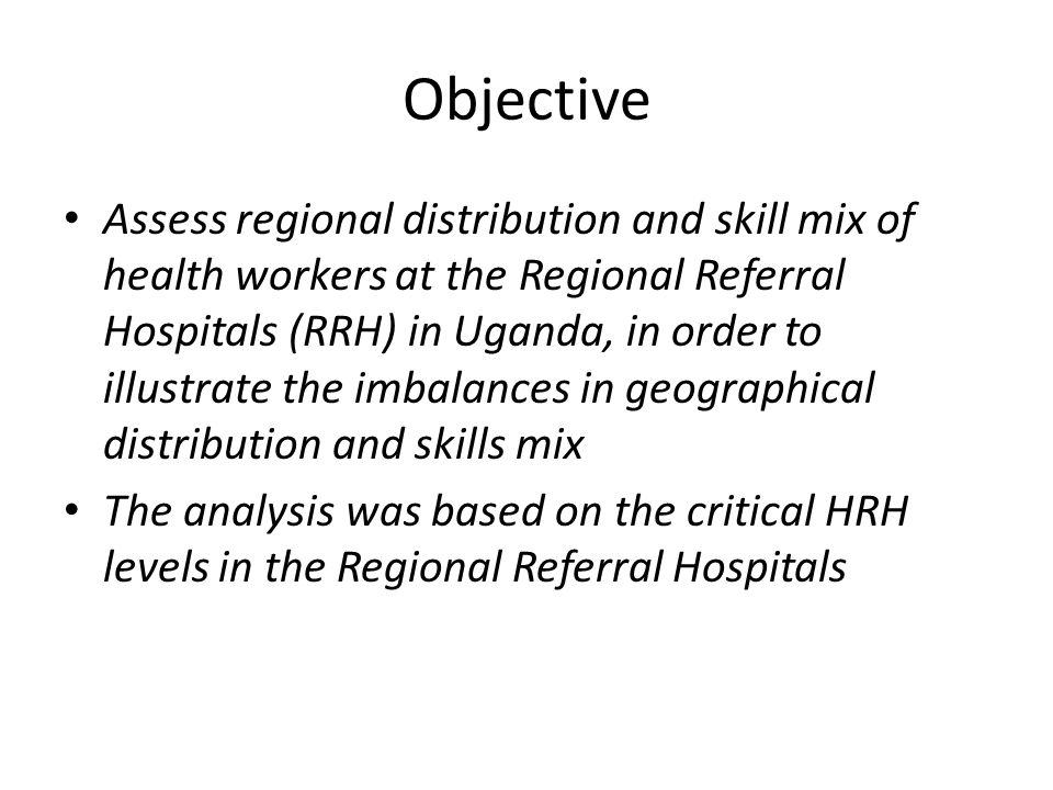 Objective Assess regional distribution and skill mix of health workers at the Regional Referral Hospitals (RRH) in Uganda, in order to illustrate the imbalances in geographical distribution and skills mix The analysis was based on the critical HRH levels in the Regional Referral Hospitals