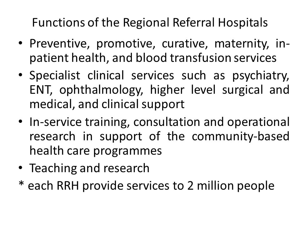 Functions of the Regional Referral Hospitals Preventive, promotive, curative, maternity, in- patient health, and blood transfusion services Specialist clinical services such as psychiatry, ENT, ophthalmology, higher level surgical and medical, and clinical support In-service training, consultation and operational research in support of the community-based health care programmes Teaching and research * each RRH provide services to 2 million people