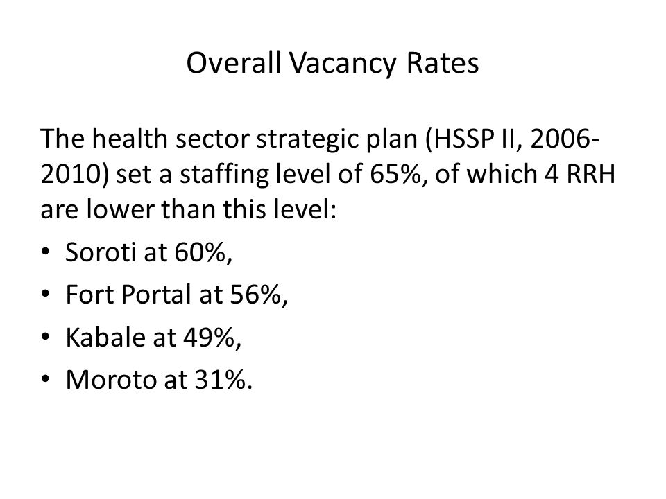 Overall Vacancy Rates The health sector strategic plan (HSSP II, ) set a staffing level of 65%, of which 4 RRH are lower than this level: Soroti at 60%, Fort Portal at 56%, Kabale at 49%, Moroto at 31%.
