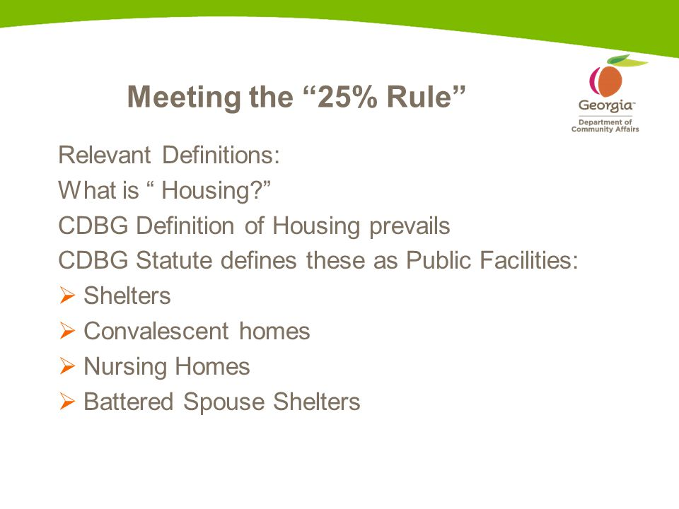 Meeting the 25% Rule Relevant Definitions: What is Housing CDBG Definition of Housing prevails CDBG Statute defines these as Public Facilities:  Shelters  Convalescent homes  Nursing Homes  Battered Spouse Shelters