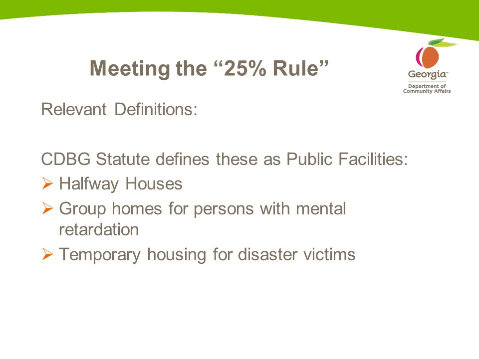 Meeting the 25% Rule Relevant Definitions: CDBG Statute defines these as Public Facilities:  Halfway Houses  Group homes for persons with mental retardation  Temporary housing for disaster victims