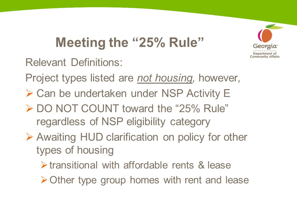 Meeting the 25% Rule Relevant Definitions: Project types listed are not housing, however,  Can be undertaken under NSP Activity E  DO NOT COUNT toward the 25% Rule regardless of NSP eligibility category  Awaiting HUD clarification on policy for other types of housing  transitional with affordable rents & lease  Other type group homes with rent and lease