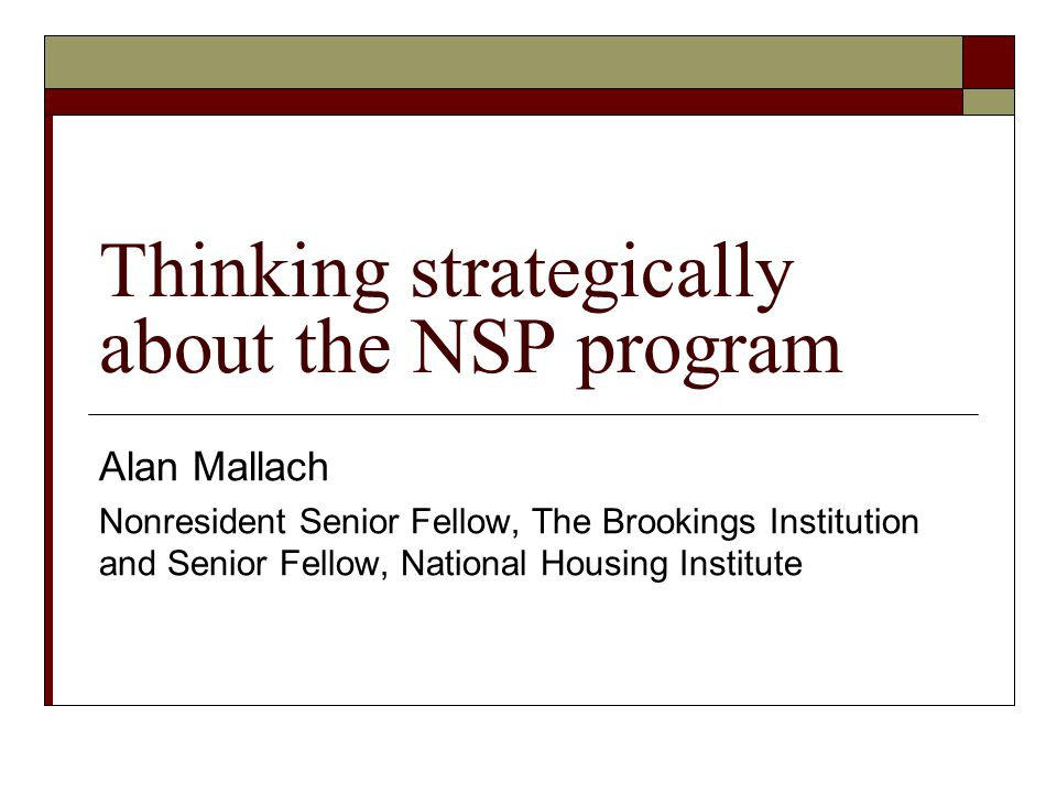 Thinking strategically about the NSP program Alan Mallach Nonresident Senior Fellow, The Brookings Institution and Senior Fellow, National Housing Institute