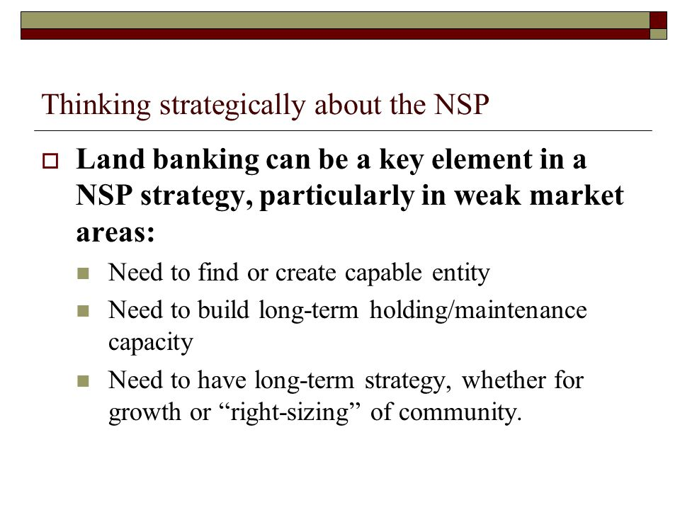 Thinking strategically about the NSP  Land banking can be a key element in a NSP strategy, particularly in weak market areas: Need to find or create capable entity Need to build long-term holding/maintenance capacity Need to have long-term strategy, whether for growth or right-sizing of community.