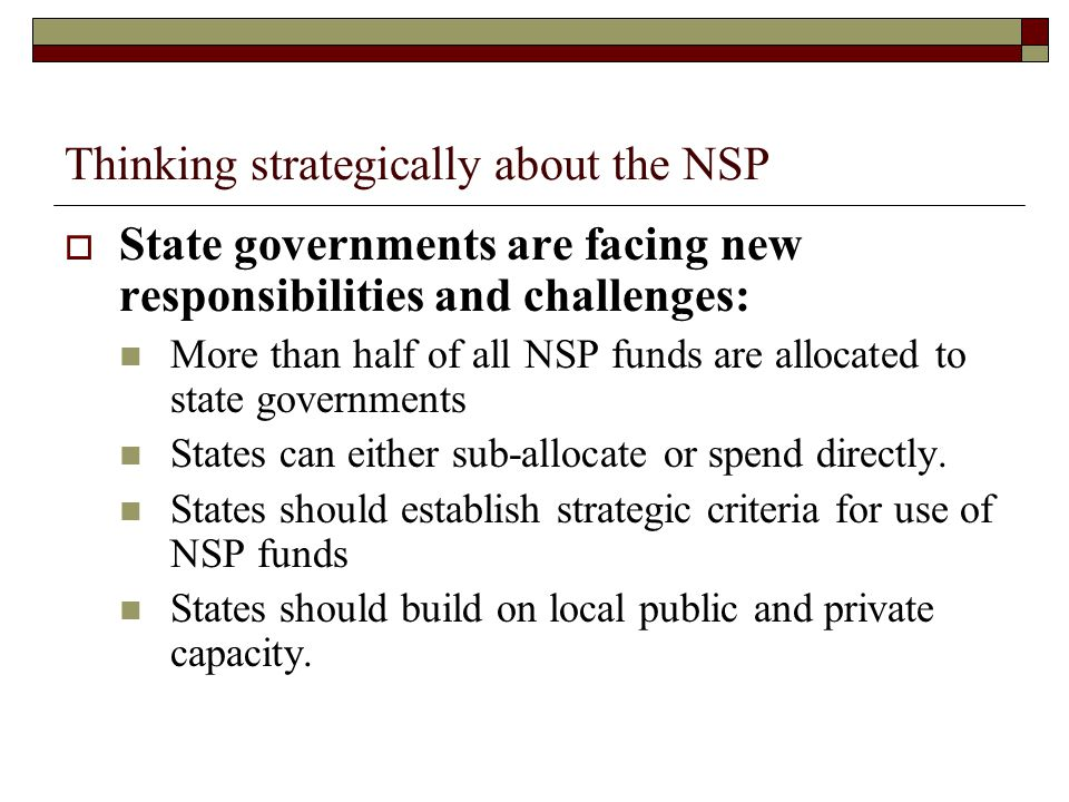 Thinking strategically about the NSP  State governments are facing new responsibilities and challenges: More than half of all NSP funds are allocated to state governments States can either sub-allocate or spend directly.