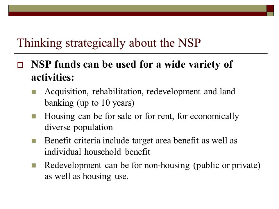 Thinking strategically about the NSP  NSP funds can be used for a wide variety of activities: Acquisition, rehabilitation, redevelopment and land banking (up to 10 years) Housing can be for sale or for rent, for economically diverse population Benefit criteria include target area benefit as well as individual household benefit Redevelopment can be for non-housing (public or private) as well as housing use.