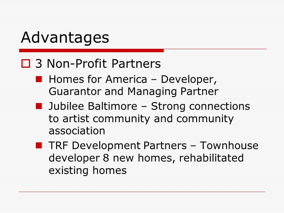 Advantages  3 Non-Profit Partners Homes for America – Developer, Guarantor and Managing Partner Jubilee Baltimore – Strong connections to artist community and community association TRF Development Partners – Townhouse developer 8 new homes, rehabilitated existing homes