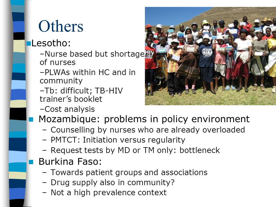 Others Mozambique: problems in policy environment –Counselling by nurses who are already overloaded –PMTCT: Initiation versus regularity –Request tests by MD or TM only: bottleneck Burkina Faso: –Towards patient groups and associations –Drug supply also in community.