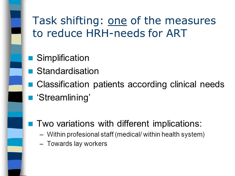 Task shifting: one of the measures to reduce HRH-needs for ART Simplification Standardisation Classification patients according clinical needs 'Streamlining' Two variations with different implications: –Within profesional staff (medical/ within health system) –Towards lay workers