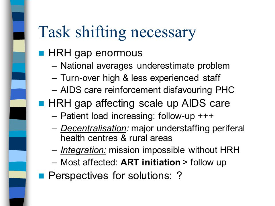 Task shifting necessary HRH gap enormous –National averages underestimate problem –Turn-over high & less experienced staff –AIDS care reinforcement disfavouring PHC HRH gap affecting scale up AIDS care –Patient load increasing: follow-up +++ –Decentralisation: major understaffing periferal health centres & rural areas –Integration: mission impossible without HRH –Most affected: ART initiation > follow up Perspectives for solutions: