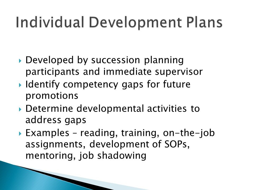  Developed by succession planning participants and immediate supervisor  Identify competency gaps for future promotions  Determine developmental activities to address gaps  Examples – reading, training, on-the-job assignments, development of SOPs, mentoring, job shadowing