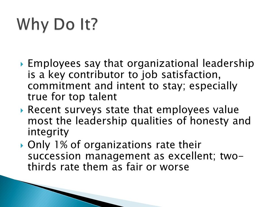  Employees say that organizational leadership is a key contributor to job satisfaction, commitment and intent to stay; especially true for top talent  Recent surveys state that employees value most the leadership qualities of honesty and integrity  Only 1% of organizations rate their succession management as excellent; two- thirds rate them as fair or worse