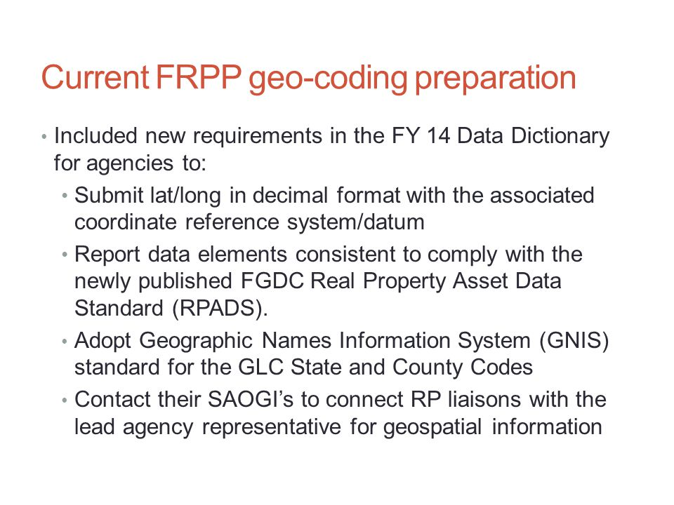 Current FRPP geo-coding preparation Included new requirements in the FY 14 Data Dictionary for agencies to: Submit lat/long in decimal format with the associated coordinate reference system/datum Report data elements consistent to comply with the newly published FGDC Real Property Asset Data Standard (RPADS).