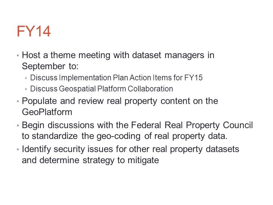FY14 Host a theme meeting with dataset managers in September to: Discuss Implementation Plan Action Items for FY15 Discuss Geospatial Platform Collaboration Populate and review real property content on the GeoPlatform Begin discussions with the Federal Real Property Council to standardize the geo-coding of real property data.