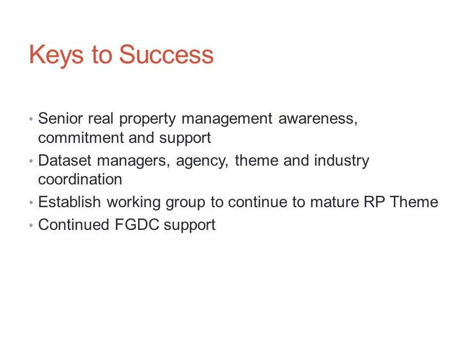 Keys to Success Senior real property management awareness, commitment and support Dataset managers, agency, theme and industry coordination Establish working group to continue to mature RP Theme Continued FGDC support