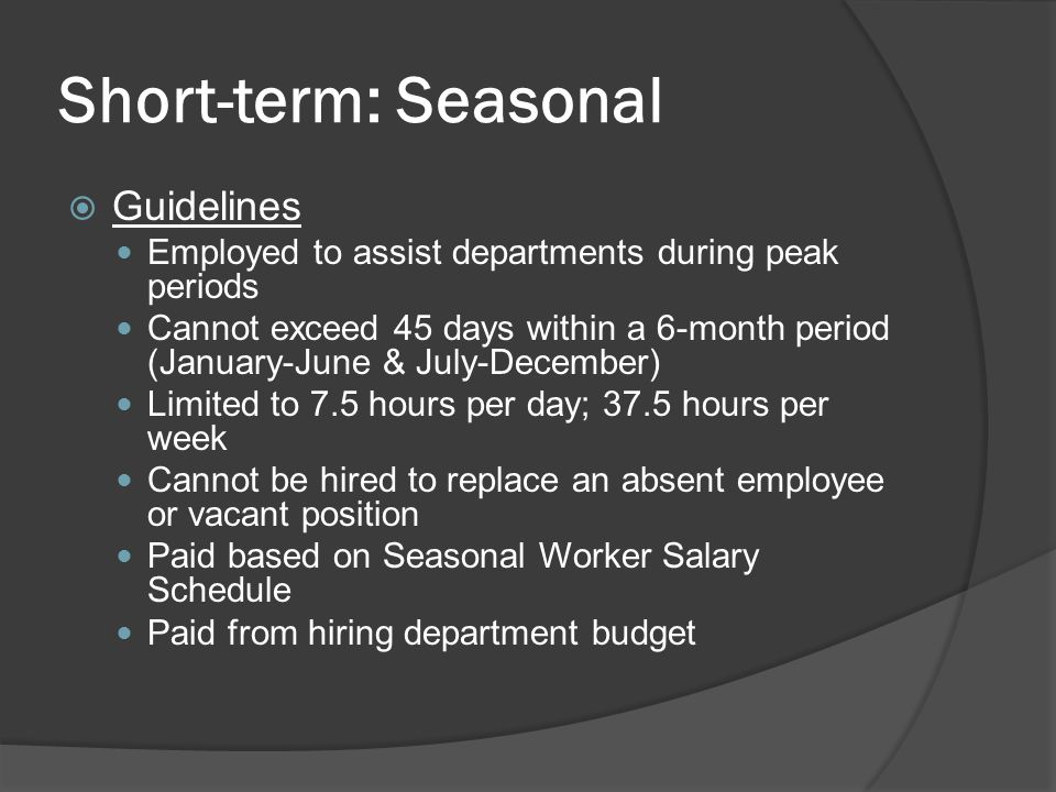 Short-term: Seasonal  Guidelines Employed to assist departments during peak periods Cannot exceed 45 days within a 6-month period (January-June & July-December) Limited to 7.5 hours per day; 37.5 hours per week Cannot be hired to replace an absent employee or vacant position Paid based on Seasonal Worker Salary Schedule Paid from hiring department budget