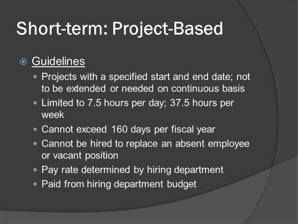 Short-term: Project-Based  Guidelines Projects with a specified start and end date; not to be extended or needed on continuous basis Limited to 7.5 hours per day; 37.5 hours per week Cannot exceed 160 days per fiscal year Cannot be hired to replace an absent employee or vacant position Pay rate determined by hiring department Paid from hiring department budget