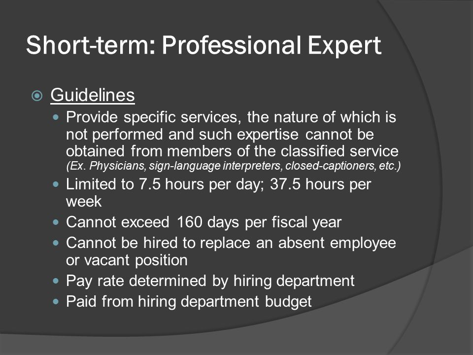 Short-term: Professional Expert  Guidelines Provide specific services, the nature of which is not performed and such expertise cannot be obtained from members of the classified service (Ex.